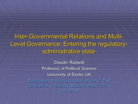1 Inter-Governmental Relations and Multi- Level Governance: Entering the regulatory- administrative state Claudio Radaelli Professor of Political Science.