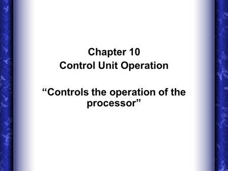 "Chapter 10 Control Unit Operation ""Controls the operation of the processor"""