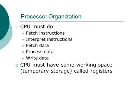 Processor Organization  CPU must do: Fetch instructions Interpret instructions Fetch data Process data Write data  CPU must have some working space (temporary.