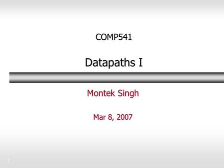 1 COMP541 Datapaths I Montek Singh Mar 8, 2007. 2Topics  Over next 2/3 classes: datapaths  Basic register operations Book sections 7-2 to 7-6 and 7-8.