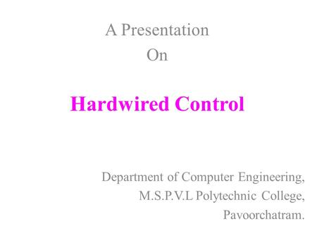 Hardwired Control Department of Computer Engineering, M.S.P.V.L Polytechnic College, Pavoorchatram. A Presentation On.