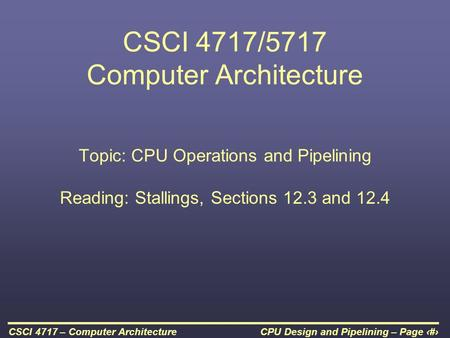 CPU Design and Pipelining – Page 1CSCI 4717 – Computer Architecture CSCI 4717/5717 Computer Architecture Topic: CPU Operations and Pipelining Reading: