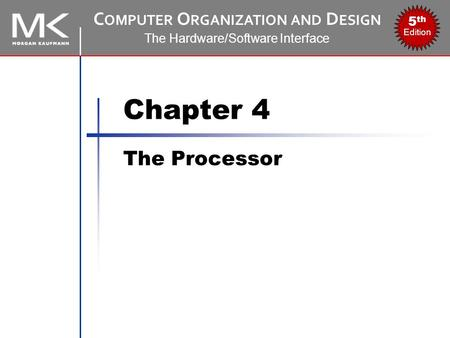 C OMPUTER O RGANIZATION AND D ESIGN The Hardware/Software Interface 5 th Edition Chapter 4 The Processor.