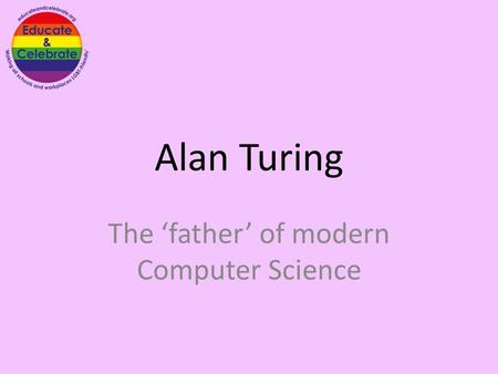 Alan Turing The 'father' of modern Computer Science.
