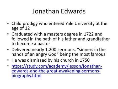 Jonathan Edwards Child prodigy who entered Yale University at the age of 12 Graduated with a masters degree in 1722 and followed in the path of his father.