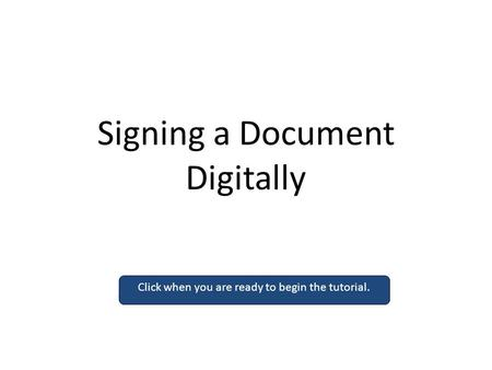 Signing a Document Digitally Click when you are ready to begin the tutorial.