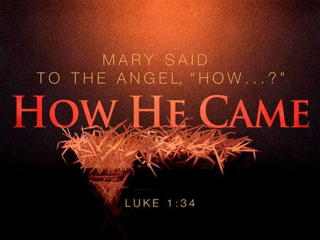 How He Came. When Jesus Came To Earth… He Came By The Decree of God. –Luke 1:26 He Came By Birth To Mary. –Luke 1:31 He Came By The Family of David. –Luke.