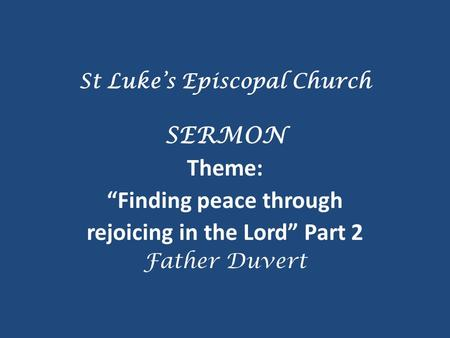 "St Luke's Episcopal Church SERMON Theme: ""Finding peace through rejoicing in the Lord"" Part 2 Father Duvert."
