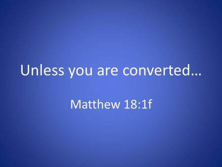 Unless you are converted… Matthew 18:1f. Conversion in the O.T. Healing requires turning Mt. 13:15; Mk. 4:12; Jn. 12:37-41; Lk. 8:10; Rm. 11:8 Isaiah.