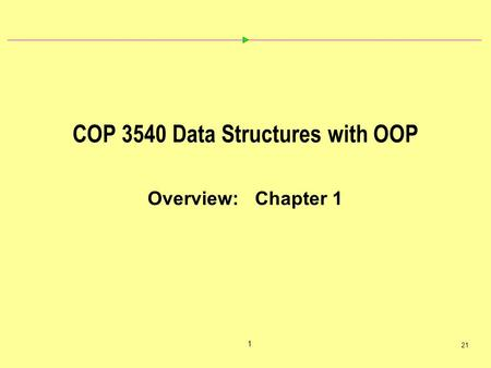 1 21 COP 3540 Data Structures with OOP Overview: Chapter 1.