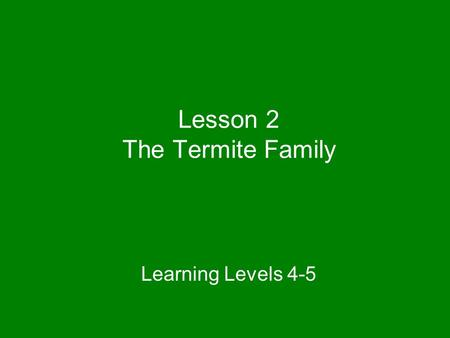 Lesson 2 The Termite Family Learning Levels 4-5.