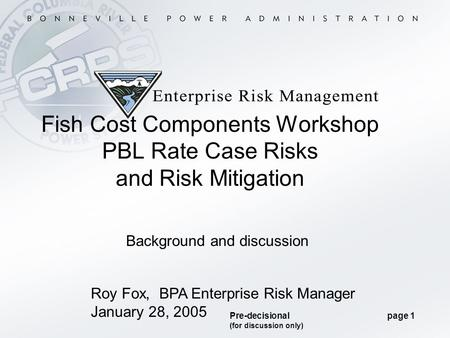 Pre-decisional page 1 (for discussion only) Roy Fox, BPA Enterprise Risk Manager January 28, 2005 Fish Cost Components Workshop PBL Rate Case Risks and.