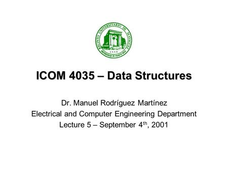 ICOM 4035 – Data Structures Dr. Manuel Rodríguez Martínez Electrical and Computer Engineering Department Lecture 5 – September 4 th, 2001.