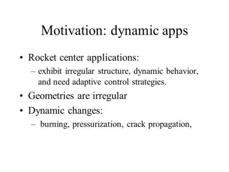 Motivation: dynamic apps Rocket center applications: –exhibit irregular structure, dynamic behavior, and need adaptive control strategies. Geometries are.