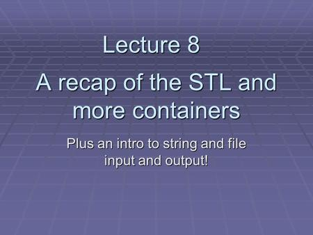 A recap of the STL and more containers Plus an intro to string and file input and output! Lecture 8.