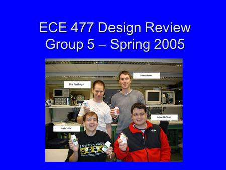 ECE 477 Design Review Group 5  Spring 2005. Outline Project overviewProject overview Project-specific success criteriaProject-specific success criteria.