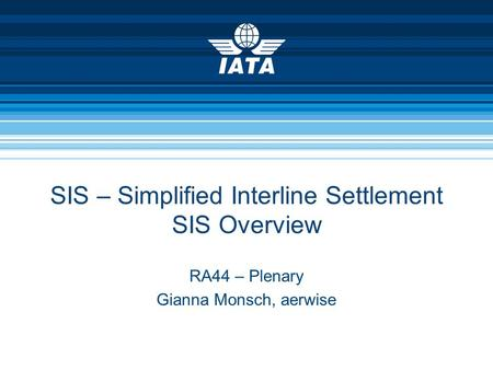 SIS – Simplified Interline Settlement SIS Overview RA44 – Plenary Gianna Monsch, aerwise.