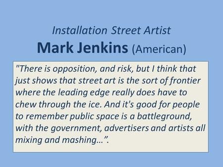 Installation Street Artist Mark Jenkins (American) There is opposition, and risk, but I think that just shows that street art is the sort of frontier.