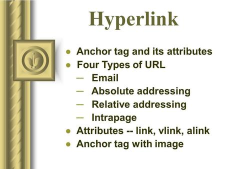 Hyperlink ● Anchor tag and its attributes ● Four Types of URL ─ Email ─ Absolute addressing ─ Relative addressing ─ Intrapage ● Attributes -- link, vlink,