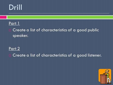 Drill Part 1  Create a list of characteristics of a good public speaker. Part 2  Create a list of characteristics of a good listener.