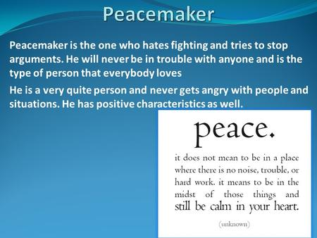 Peacemaker is the one who hates fighting and tries to stop arguments. He will never be in trouble with anyone and is the type of person that everybody.