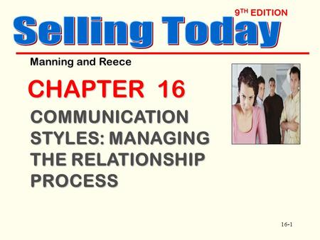 16-1 9 TH EDITION CHAPTER 16 COMMUNICATION STYLES: MANAGING THE RELATIONSHIP PROCESS Manning and Reece.