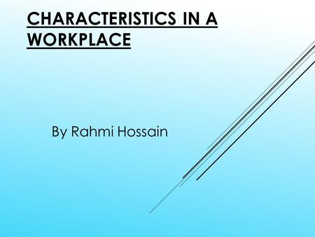 CHARACTERISTICS IN A WORKPLACE By Rahmi Hossain. ORGANISATION Time Management Dedication Good Teamwork Good Attitudes Good communication skills Confidence.