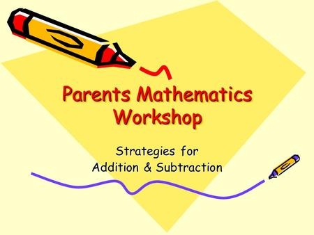 Parents Mathematics Workshop Strategies for Addition & Subtraction.
