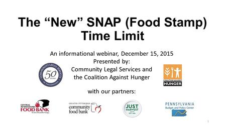 "The ""New"" SNAP (Food Stamp) Time Limit An informational webinar, December 15, 2015 Presented by: Community Legal Services and the Coalition Against Hunger."