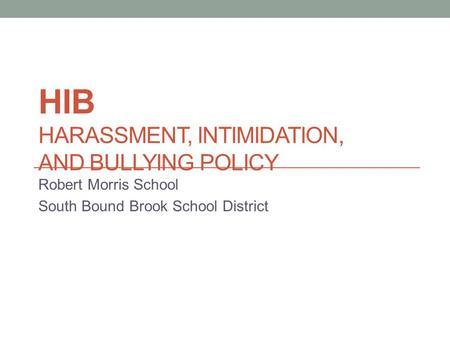 HIB HARASSMENT, INTIMIDATION, AND BULLYING POLICY Robert Morris School South Bound Brook School District.