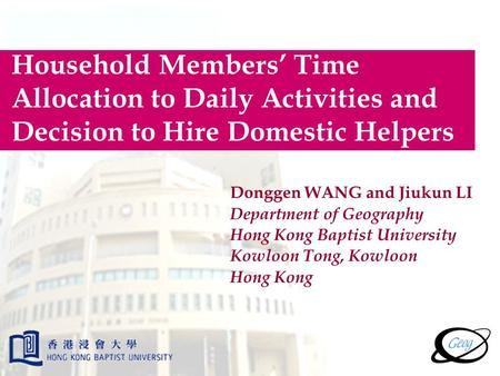 Household Members' Time Allocation to Daily Activities and Decision to Hire Domestic Helpers Donggen WANG and Jiukun LI Department of Geography Hong Kong.