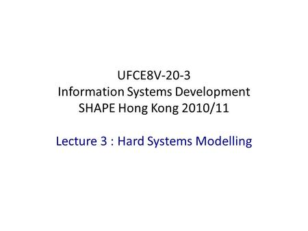 Lecture 3 : Hard Systems Modelling UFCE8V-20-3 Information Systems Development SHAPE Hong Kong 2010/11.