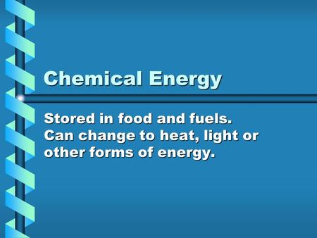 Chemical Energy Stored in food and fuels. Can change to heat, light or other forms of energy.