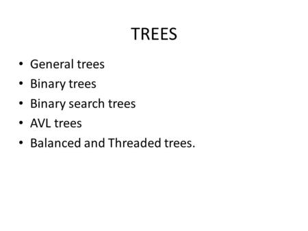 TREES General trees Binary trees Binary search trees AVL trees Balanced and Threaded trees.