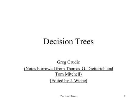 1 Decision Trees Greg Grudic (Notes borrowed from Thomas G. Dietterich and Tom Mitchell) [Edited by J. Wiebe] Decision Trees.