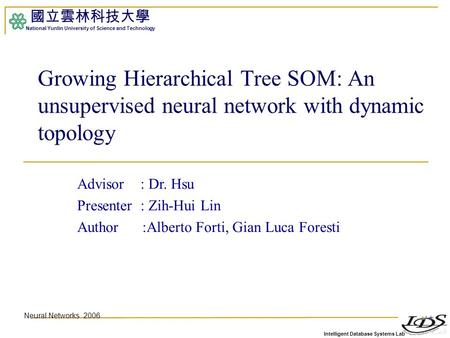 Intelligent Database Systems Lab 國立雲林科技大學 National Yunlin University of Science and Technology 1 Growing Hierarchical Tree SOM: An unsupervised neural.