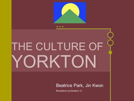 THE CULTURE OF YORKTON Beatrice Park, Jin Kwon Illustrations by Beatrice :D.