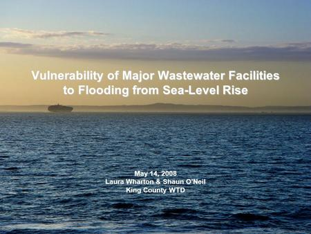 Vulnerability of Major Wastewater Facilities to Flooding from Sea-Level Rise May 14, 2008 Laura Wharton & Shaun O'Neil King County WTD.