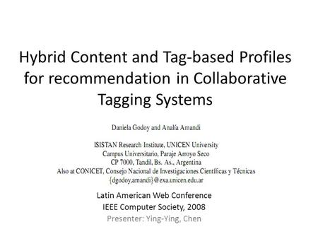 Hybrid Content and Tag-based Profiles for recommendation in Collaborative Tagging Systems Latin American Web Conference IEEE Computer Society, 2008 Presenter: