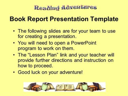 Book Report Presentation Template The following slides are for your team to use for creating a presentation. You will need to open a PowerPoint program.