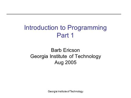 Georgia Institute of Technology Introduction to Programming Part 1 Barb Ericson Georgia Institute of Technology Aug 2005.