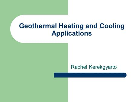 Geothermal Heating and Cooling Applications Rachel Kerekgyarto.
