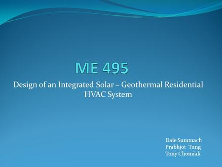 Design of an Integrated Solar – Geothermal Residential HVAC System Dale Summach Prabhjot Tung Tony Chomiak.