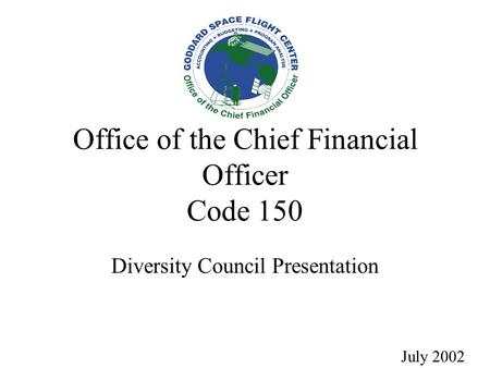 Office of the Chief Financial Officer Code 150 Diversity Council Presentation July 2002.