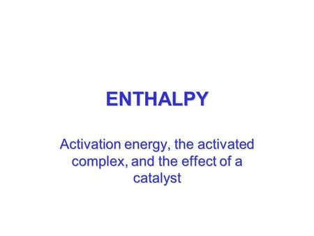ENTHALPY Activation energy, the activated complex, and the effect of a catalyst.