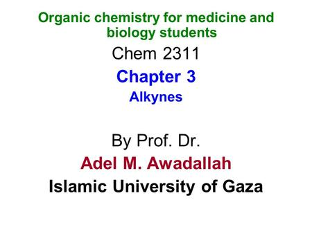 Organic chemistry for medicine and biology students Chem 2311 Chapter 3 Alkynes By Prof. Dr. Adel M. Awadallah Islamic University of Gaza.