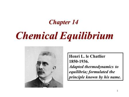 1 Chemical Equilibrium Chapter 14 Henri L. le Chatlier 1850-1936. Adapted thermodynamics to equilibria; formulated the principle known by his name.