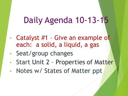 Daily Agenda 10-13-15 Catalyst #1 – Give an example of each: a solid, a liquid, a gas Seat/group changes Start Unit 2 – Properties of Matter Notes w/ States.