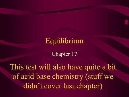 Equilibrium Chapter 17 This test will also have quite a bit of acid base chemistry (stuff we didn't cover last chapter)