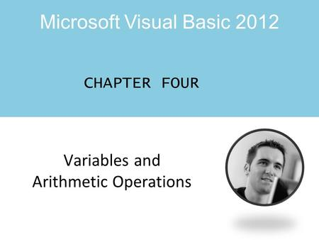 Microsoft Visual Basic 2012 CHAPTER FOUR Variables and Arithmetic Operations.